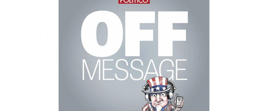 OFF MESSAGE. «Мы беседуем сключевыми фигурами наполитической арене Вашингтона заее кулисами»